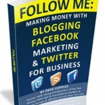 "Dave Cupples ""Follow Me: Making Money with Blogging, Facebook Marketing & Twitter for Business"""